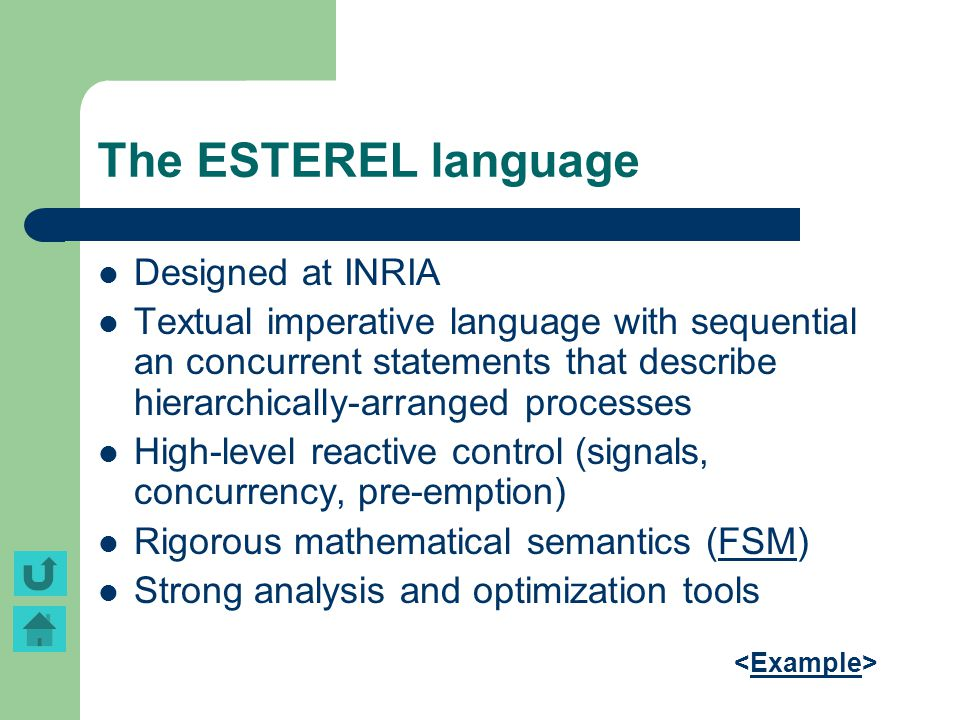 The ESTEREL language Designed at INRIA Textual imperative language with sequential an concurrent statements that describe hierarchically-arranged proc