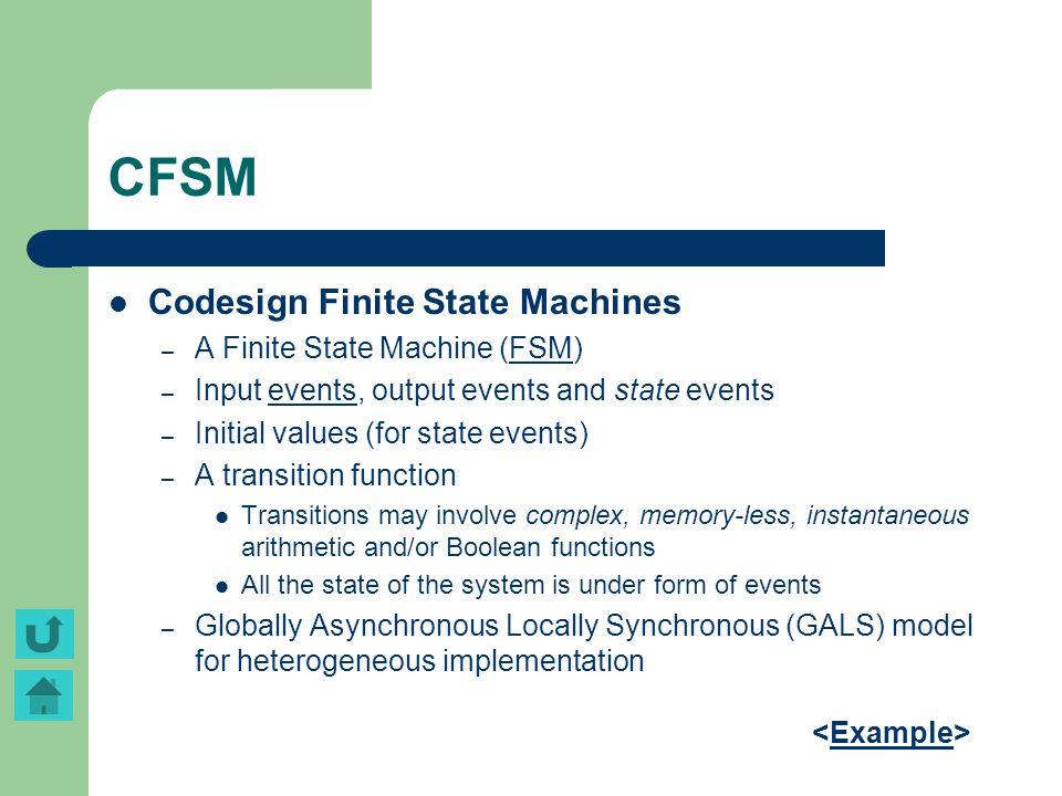 CFSM Codesign Finite State Machines – A Finite State Machine (FSM)FSM – Input events, output events and state eventsevents – Initial values (for state