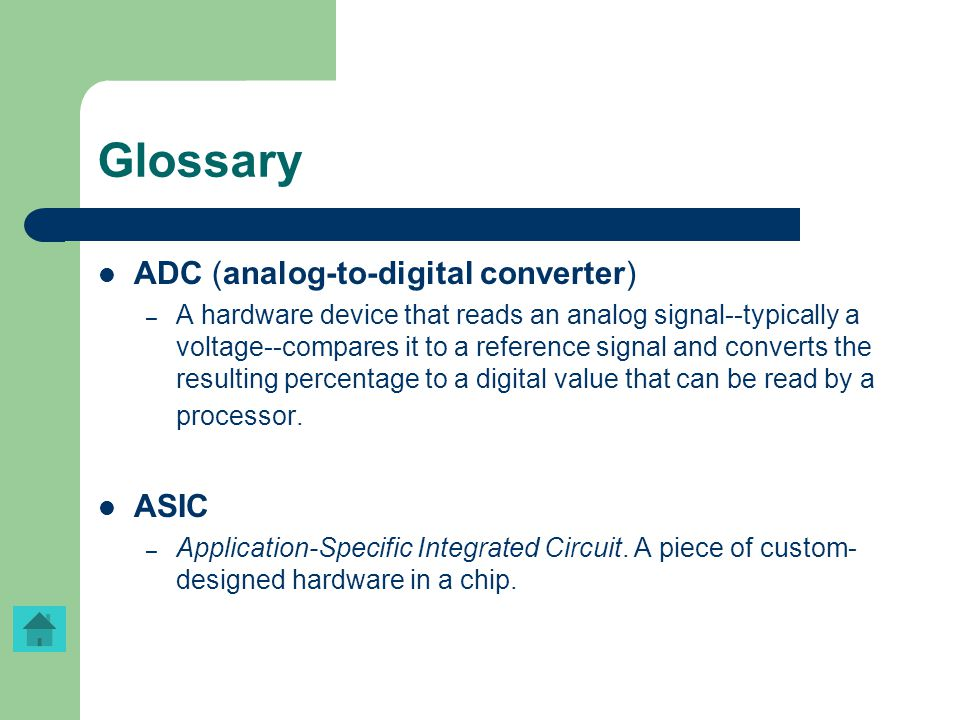 Glossary ADC (analog-to-digital converter) – A hardware device that reads an analog signal--typically a voltage--compares it to a reference signal and