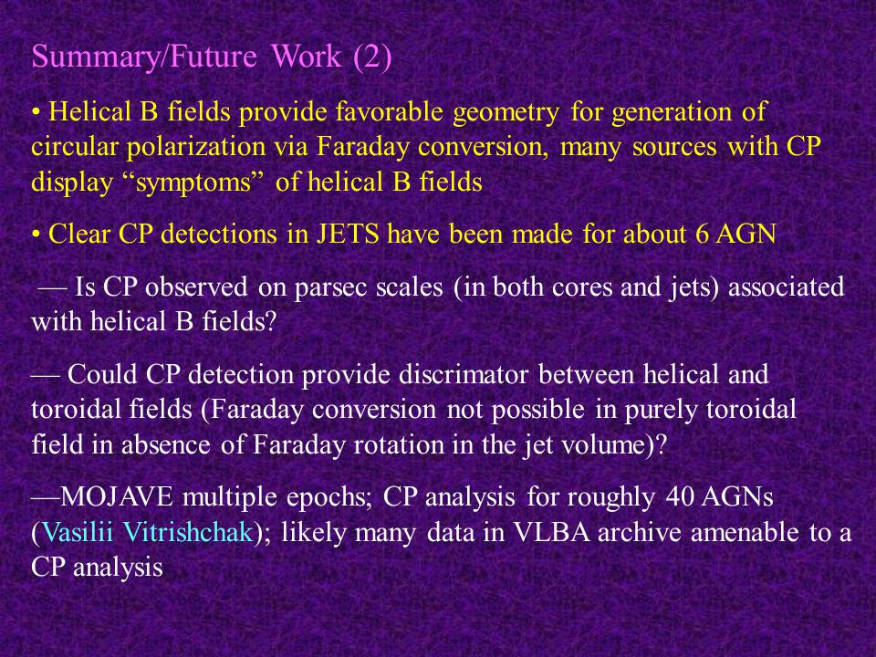 Summary/Future Work (2) Helical B fields provide favorable geometry for generation of circular polarization via Faraday conversion, many sources with CP display symptoms of helical B fields Clear CP detections in JETS have been made for about 6 AGN — Is CP observed on parsec scales (in both cores and jets) associated with helical B fields.