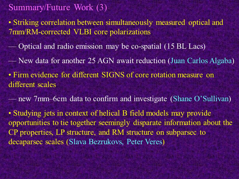 Summary/Future Work (3) Striking correlation between simultaneously measured optical and 7mm/RM-corrected VLBI core polarizations — Optical and radio emission may be co-spatial (15 BL Lacs) — New data for another 25 AGN await reduction (Juan Carlos Algaba) Firm evidence for different SIGNS of core rotation measure on different scales — new 7mm–6cm data to confirm and investigate (Shane O'Sullivan) Studying jets in context of helical B field models may provide opportunities to tie together seemingly disparate information about the CP properties, LP structure, and RM structure on subparsec to decaparsec scales (Slava Bezrukovs, Peter Veres)