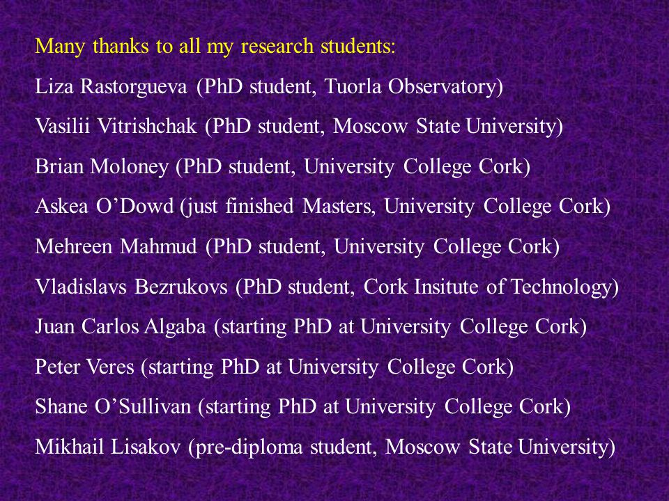Many thanks to all my research students: Liza Rastorgueva (PhD student, Tuorla Observatory) Vasilii Vitrishchak (PhD student, Moscow State University) Brian Moloney (PhD student, University College Cork) Askea O'Dowd (just finished Masters, University College Cork) Mehreen Mahmud (PhD student, University College Cork) Vladislavs Bezrukovs (PhD student, Cork Insitute of Technology) Juan Carlos Algaba (starting PhD at University College Cork) Peter Veres (starting PhD at University College Cork) Shane O'Sullivan (starting PhD at University College Cork) Mikhail Lisakov (pre-diploma student, Moscow State University)