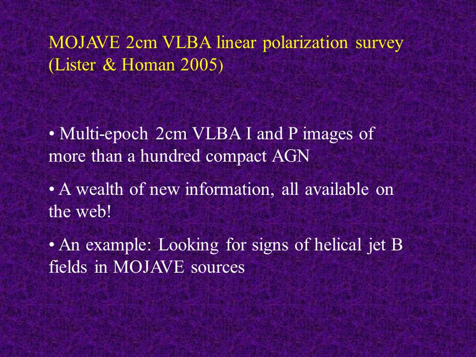 MOJAVE 2cm VLBA linear polarization survey (Lister & Homan 2005 ) Multi-epoch 2cm VLBA I and P images of more than a hundred compact AGN A wealth of new information, all available on the web.