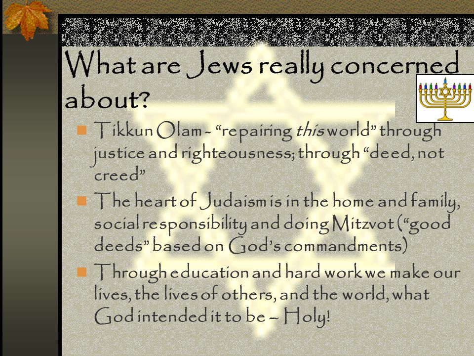 "What are Jews really concerned about? Tikkun Olam - ""repairing this world"" through justice and righteousness; through ""deed, not creed"" The heart of J"
