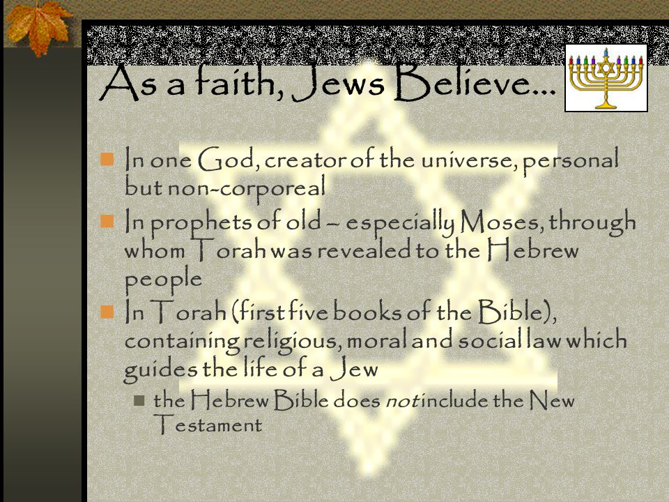 As a faith, Jews Believe… In one God, creator of the universe, personal but non-corporeal In prophets of old – especially Moses, through whom Torah wa