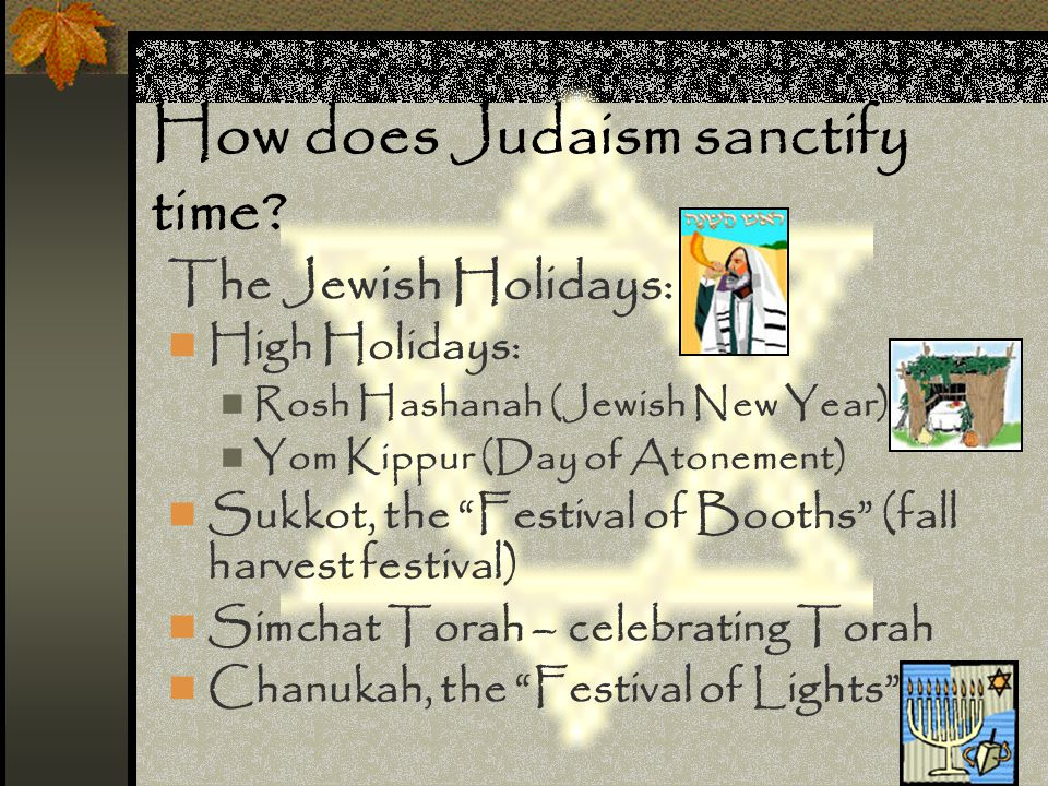 "How does Judaism sanctify time? The Jewish Holidays: High Holidays: Rosh Hashanah (Jewish New Year) Yom Kippur (Day of Atonement) Sukkot, the ""Festiva"