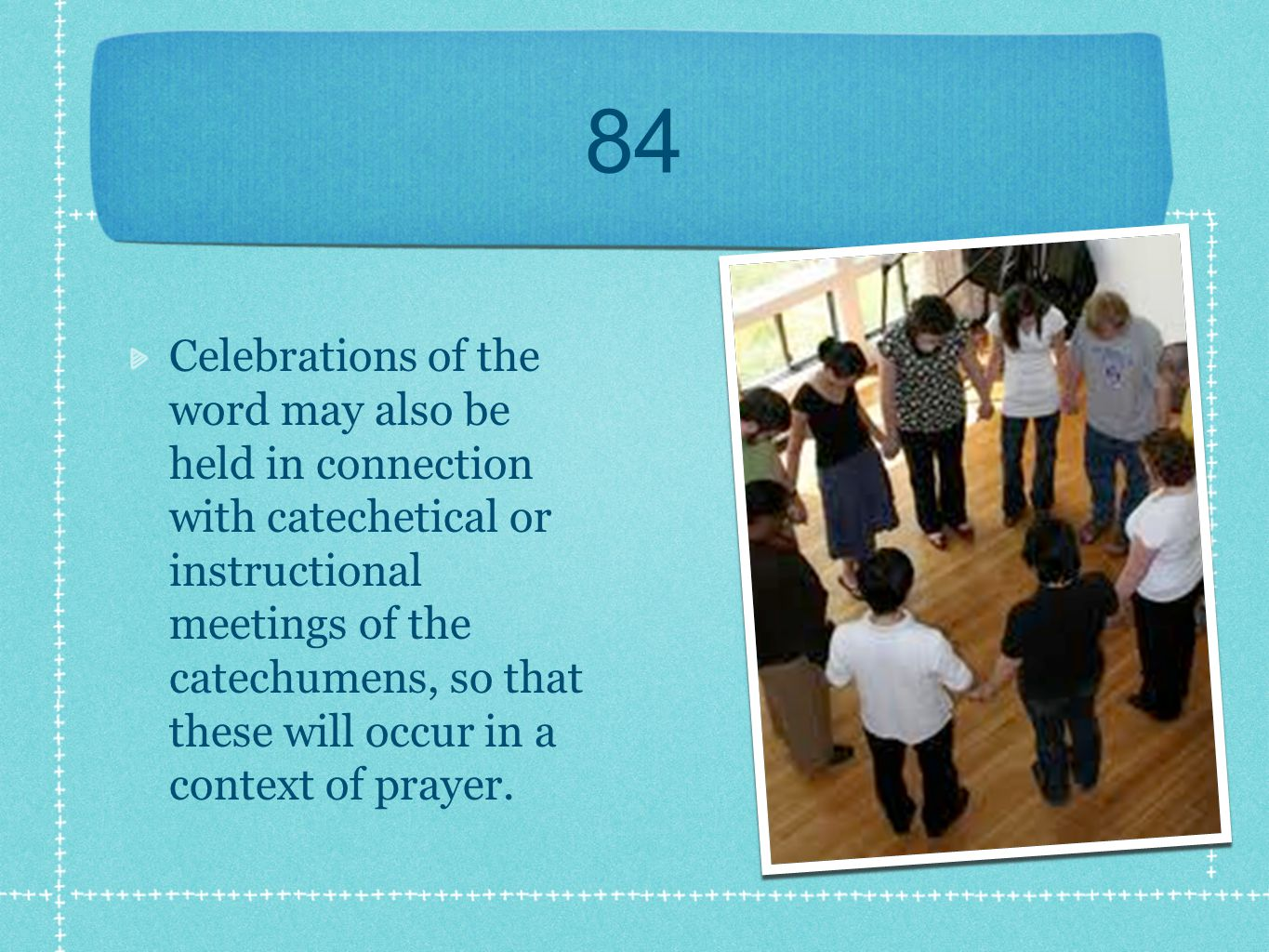 84 Celebrations of the word may also be held in connection with catechetical or instructional meetings of the catechumens, so that these will occur in a context of prayer.