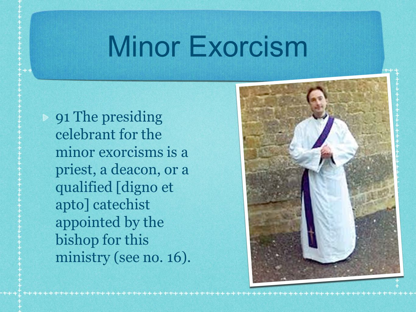 Minor Exorcism 91 The presiding celebrant for the minor exorcisms is a priest, a deacon, or a qualified [digno et apto] catechist appointed by the bishop for this ministry (see no.