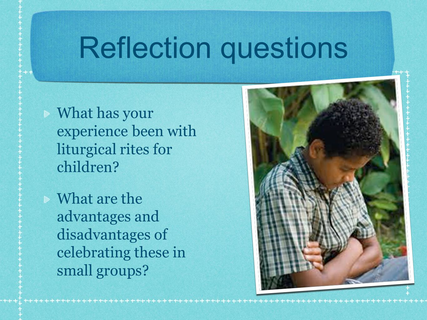 Reflection questions What has your experience been with liturgical rites for children.
