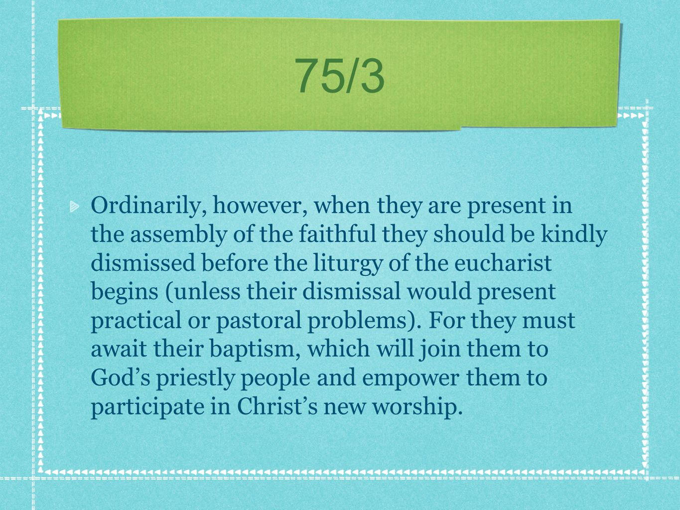 75/3 Ordinarily, however, when they are present in the assembly of the faithful they should be kindly dismissed before the liturgy of the eucharist begins (unless their dismissal would present practical or pastoral problems).