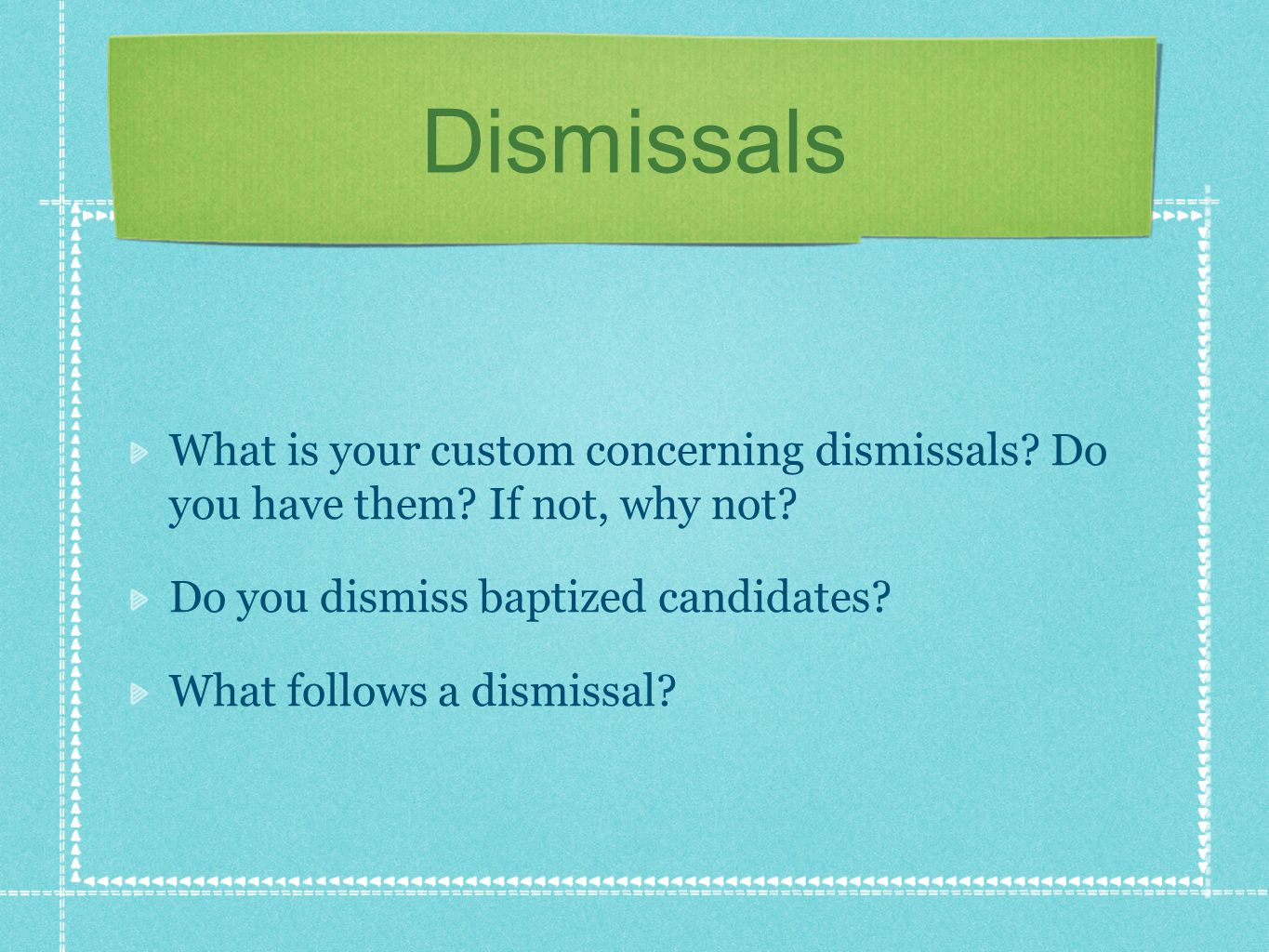 Dismissals What is your custom concerning dismissals? Do you have them? If not, why not? Do you dismiss baptized candidates? What follows a dismissal?