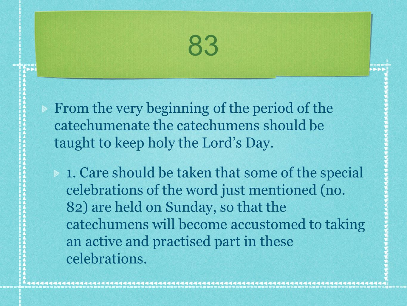 83 From the very beginning of the period of the catechumenate the catechumens should be taught to keep holy the Lord's Day.