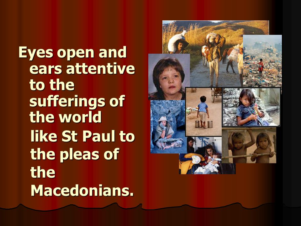 Eyes open and ears attentive to the sufferings of the world like St Paul to the pleas of the Macedonians.