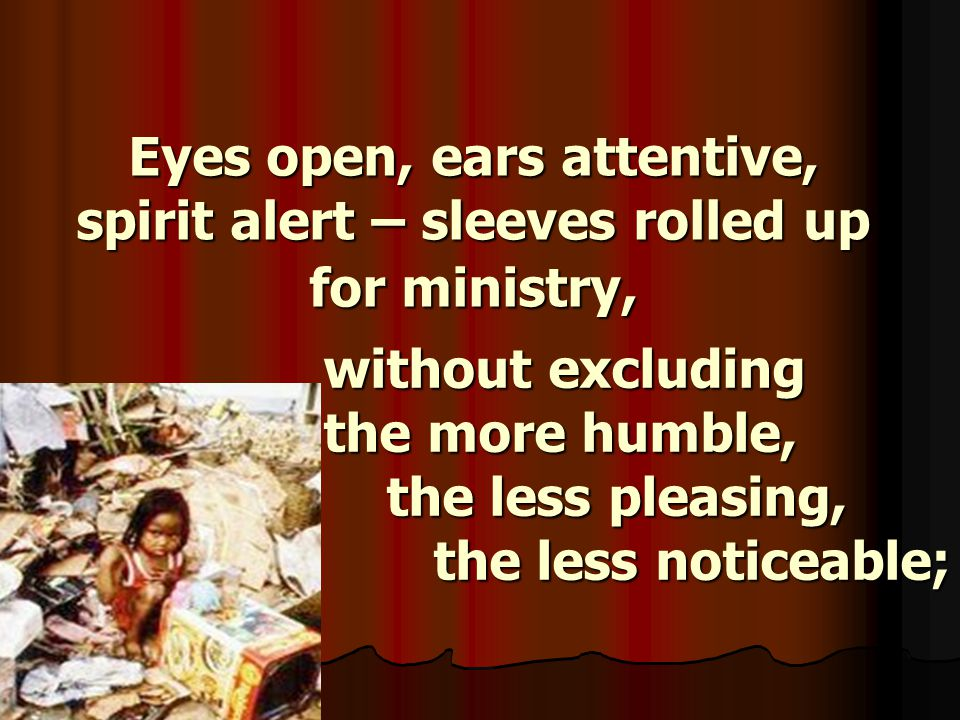 Eyes open, ears attentive, spirit alert – sleeves rolled up for ministry, without excluding the more humble, the less pleasing, the less noticeable;