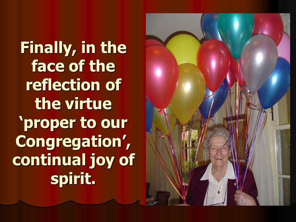 Finally, in the face of the reflection of the virtue 'proper to our Congregation', continual joy of spirit.