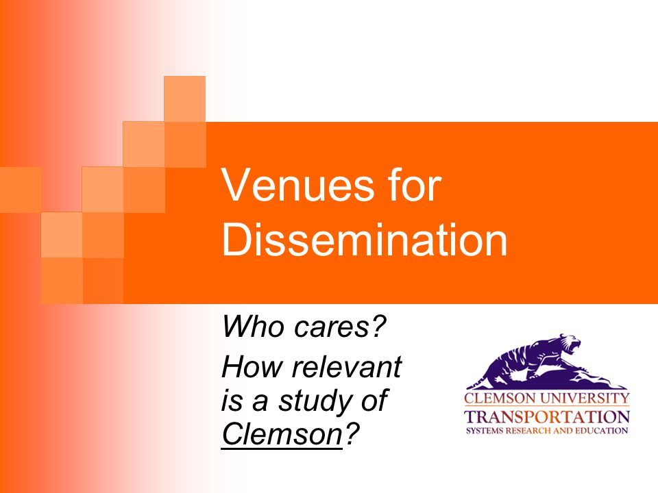 Venues for Dissemination Who cares How relevant is a study of Clemson