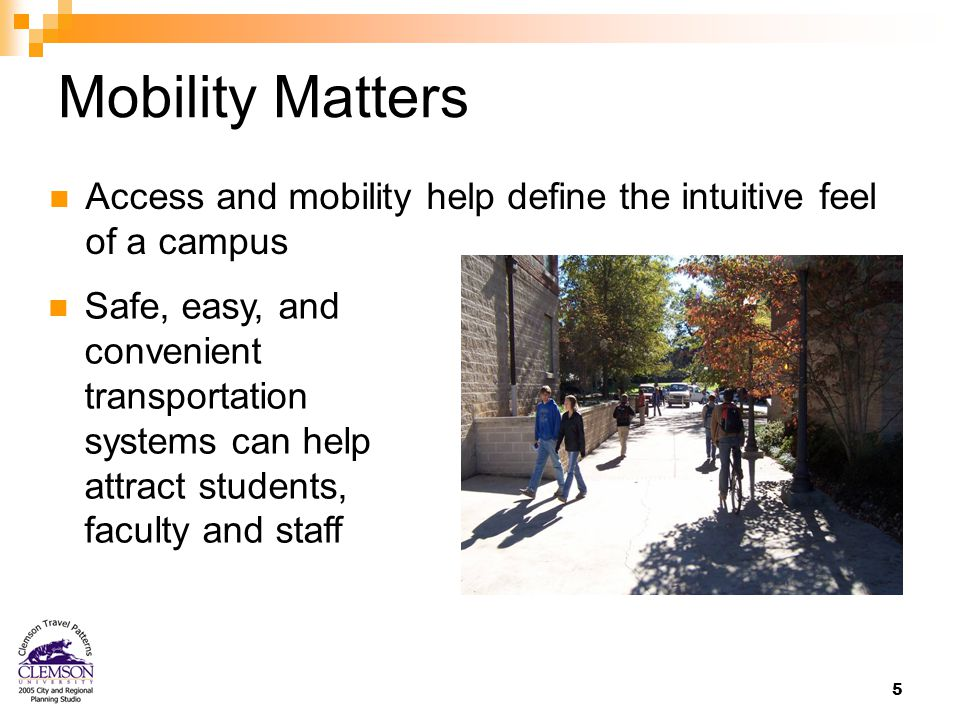 5 Mobility Matters Access and mobility help define the intuitive feel of a campus Safe, easy, and convenient transportation systems can help attract students, faculty and staff