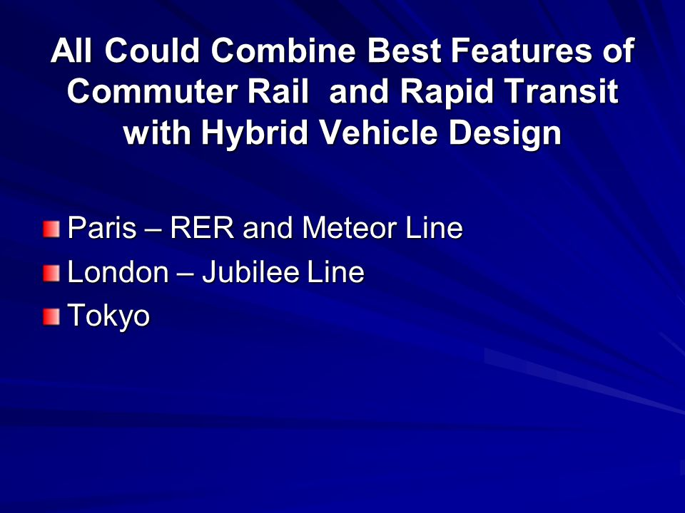 All Could Combine Best Features of Commuter Rail and Rapid Transit with Hybrid Vehicle Design Paris – RER and Meteor Line London – Jubilee Line Tokyo