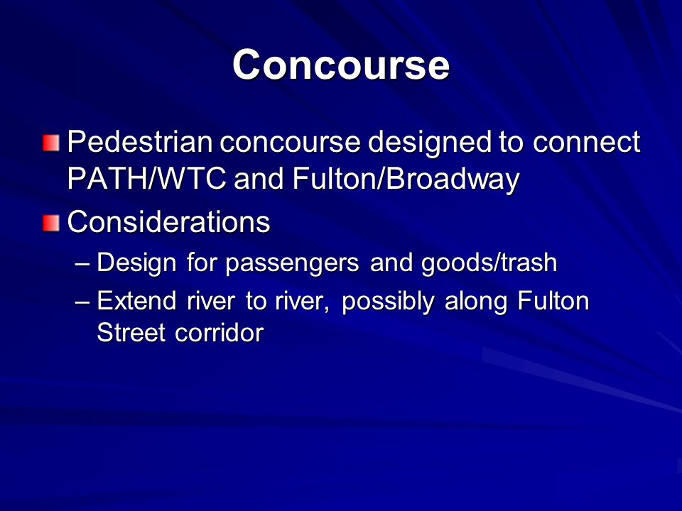Concourse Pedestrian concourse designed to connect PATH/WTC and Fulton/Broadway Considerations –Design for passengers and goods/trash –Extend river to
