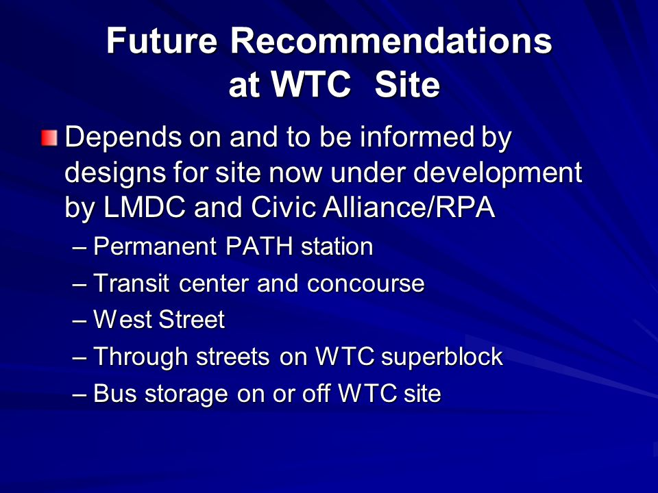 Future Recommendations at WTC Site Depends on and to be informed by designs for site now under development by LMDC and Civic Alliance/RPA –Permanent P