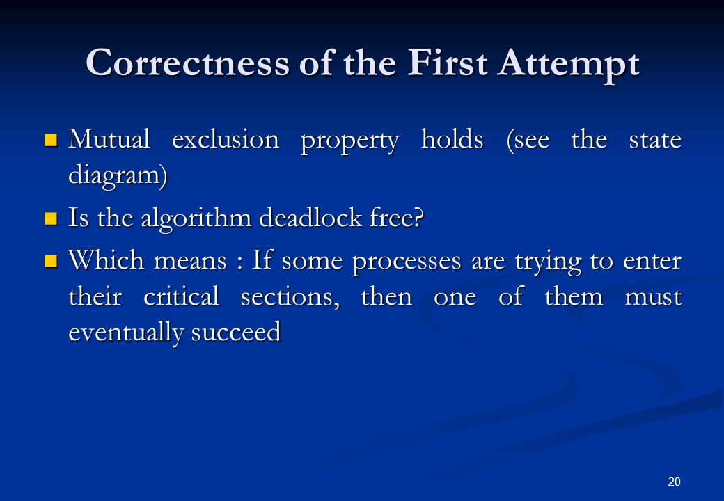 20 Correctness of the First Attempt Mutual exclusion property holds (see the state diagram) Mutual exclusion property holds (see the state diagram) Is