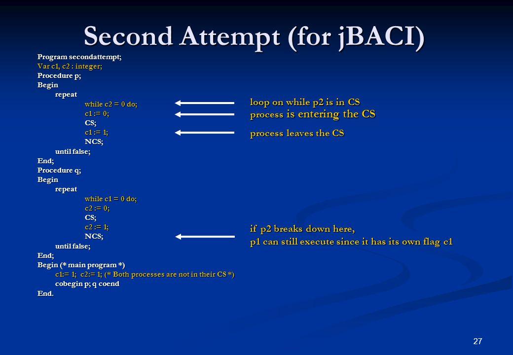 27 Second Attempt (for jBACI) Program secondattempt; Var c1, c2 : integer; Procedure p; Beginrepeat while c2 = 0 do; c1 := 0; CS; c1 := 1; NCS; until