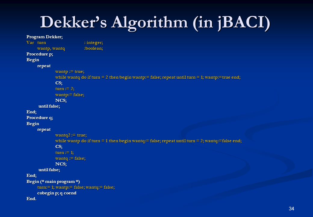 34 Dekker's Algorithm (in jBACI) Program Dekker; Var turn: integer; wantp, wantq:boolean; Procedure p; Beginrepeat wantp := true; while wantq do if tu