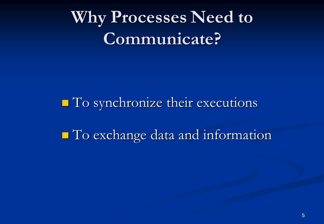 5 Why Processes Need to Communicate? To synchronize their executions To synchronize their executions To exchange data and information To exchange data