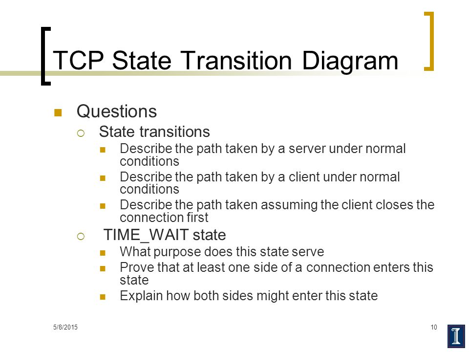 5/8/201510 TCP State Transition Diagram Questions  State transitions Describe the path taken by a server under normal conditions Describe the path ta