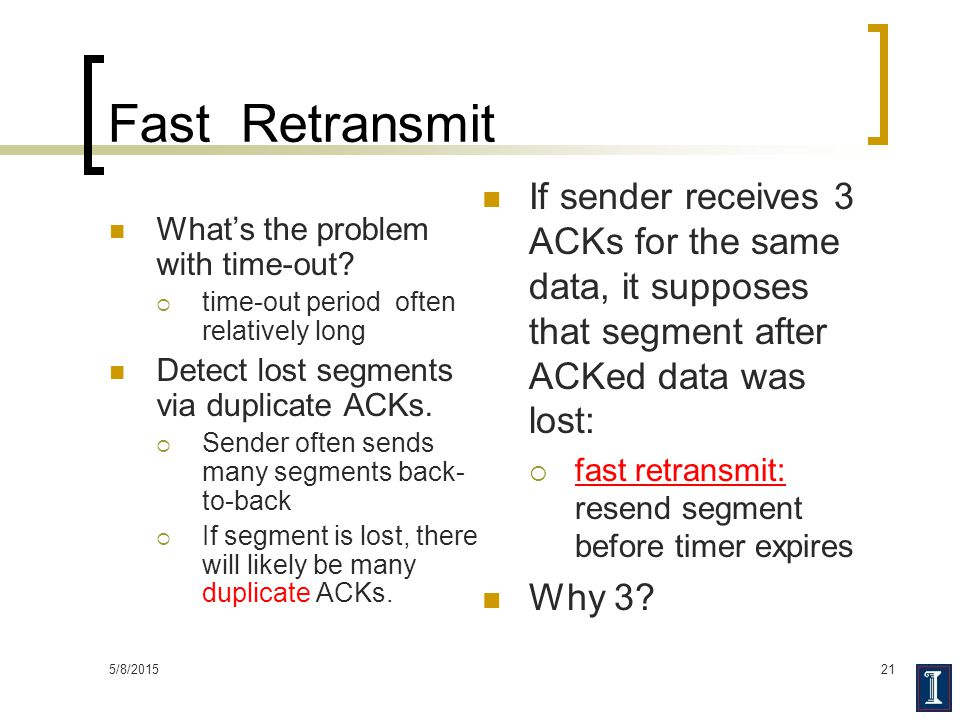 5/8/201521 Fast Retransmit What's the problem with time-out?  time-out period often relatively long Detect lost segments via duplicate ACKs.  Sender
