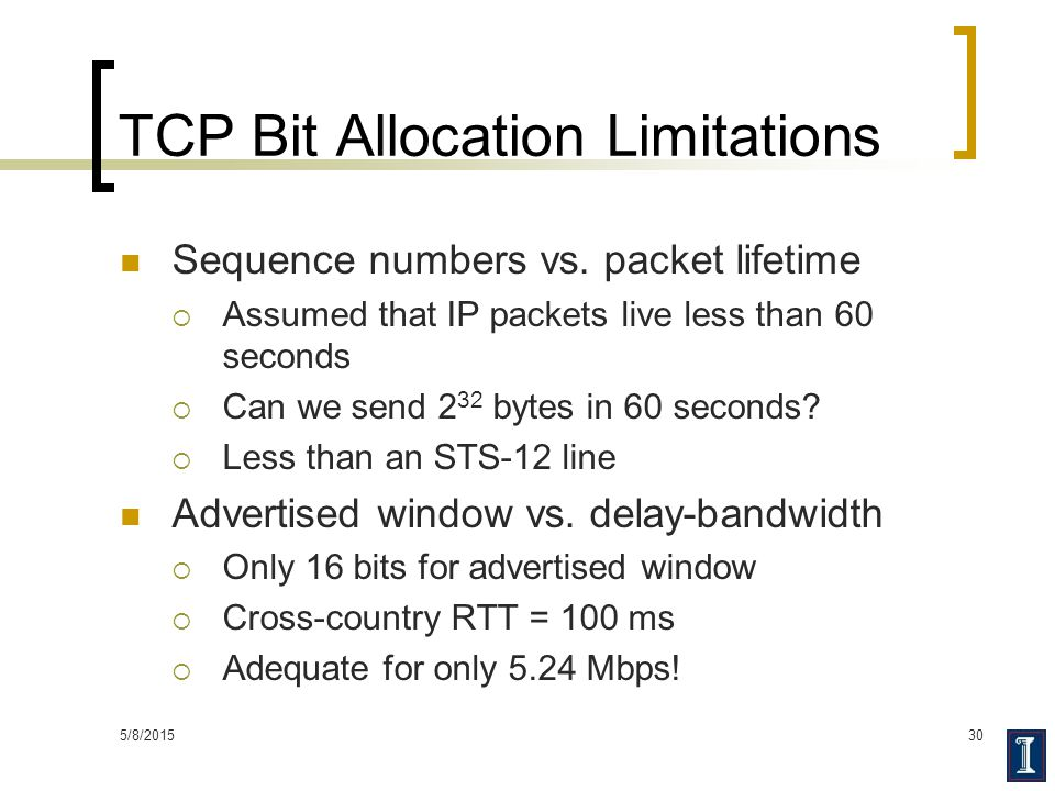 5/8/201530 TCP Bit Allocation Limitations Sequence numbers vs. packet lifetime  Assumed that IP packets live less than 60 seconds  Can we send 2 32