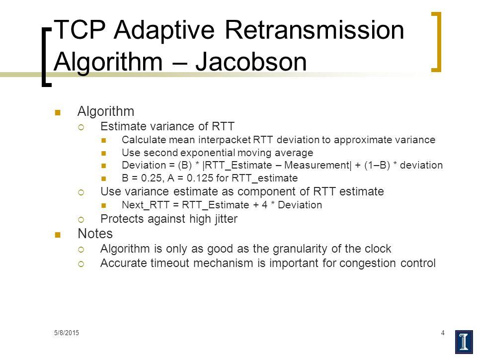 5/8/20154 TCP Adaptive Retransmission Algorithm – Jacobson Algorithm  Estimate variance of RTT Calculate mean interpacket RTT deviation to approximat