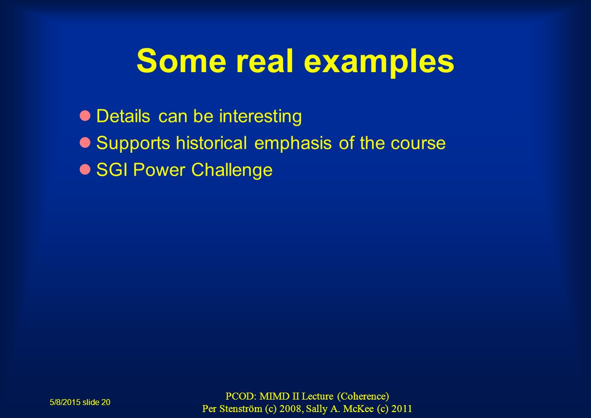Some real examples Details can be interesting Supports historical emphasis of the course SGI Power Challenge 5/8/2015 slide 20 PCOD: MIMD II Lecture (Coherence) Per Stenström (c) 2008, Sally A.