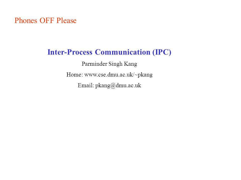 Phones OFF Please Inter-Process Communication (IPC) Parminder Singh Kang Home: www.cse.dmu.ac.uk/~pkang Email: pkang@dmu.ac.uk