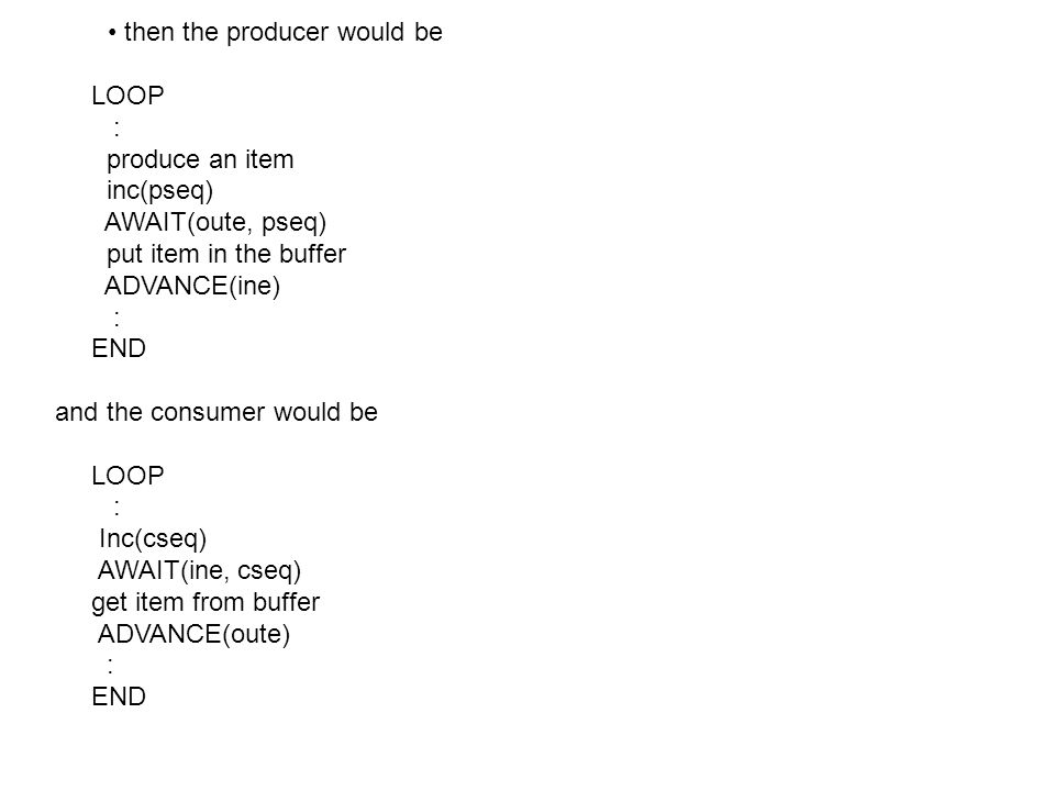 then the producer would be LOOP : produce an item inc(pseq) AWAIT(oute, pseq) put item in the buffer ADVANCE(ine) : END and the consumer would be LOOP : Inc(cseq) AWAIT(ine, cseq) get item from buffer ADVANCE(oute) : END