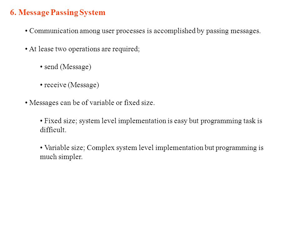 6. Message Passing System Communication among user processes is accomplished by passing messages.