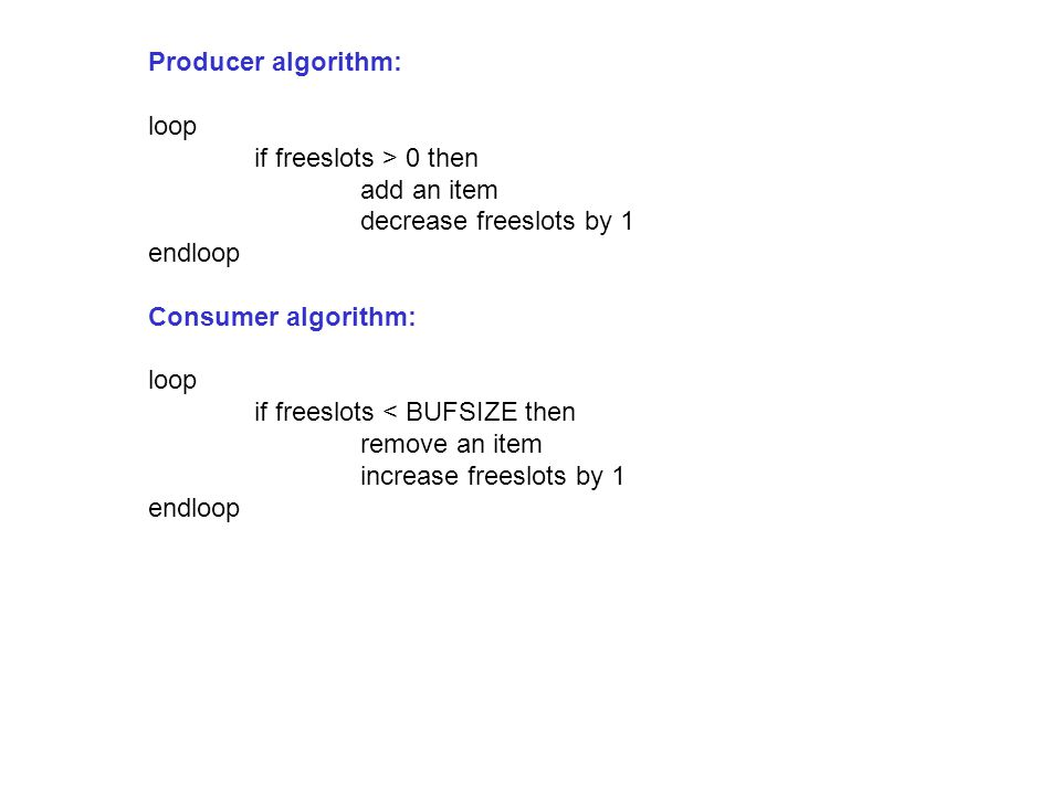 Producer algorithm: loop if freeslots > 0 then add an item decrease freeslots by 1 endloop Consumer algorithm: loop if freeslots < BUFSIZE then remove an item increase freeslots by 1 endloop