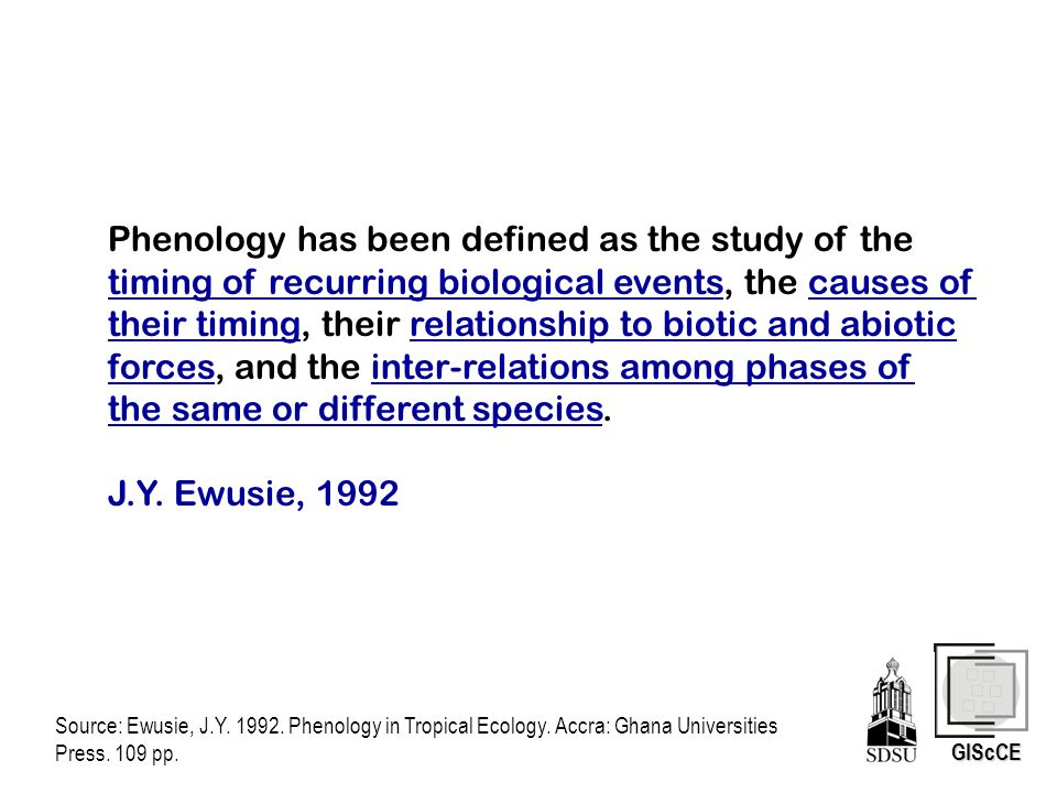 GIScCE Phenology has been defined as the study of the timing of recurring biological events, the causes of their timing, their relationship to biotic and abiotic forces, and the inter-relations among phases of the same or different species.