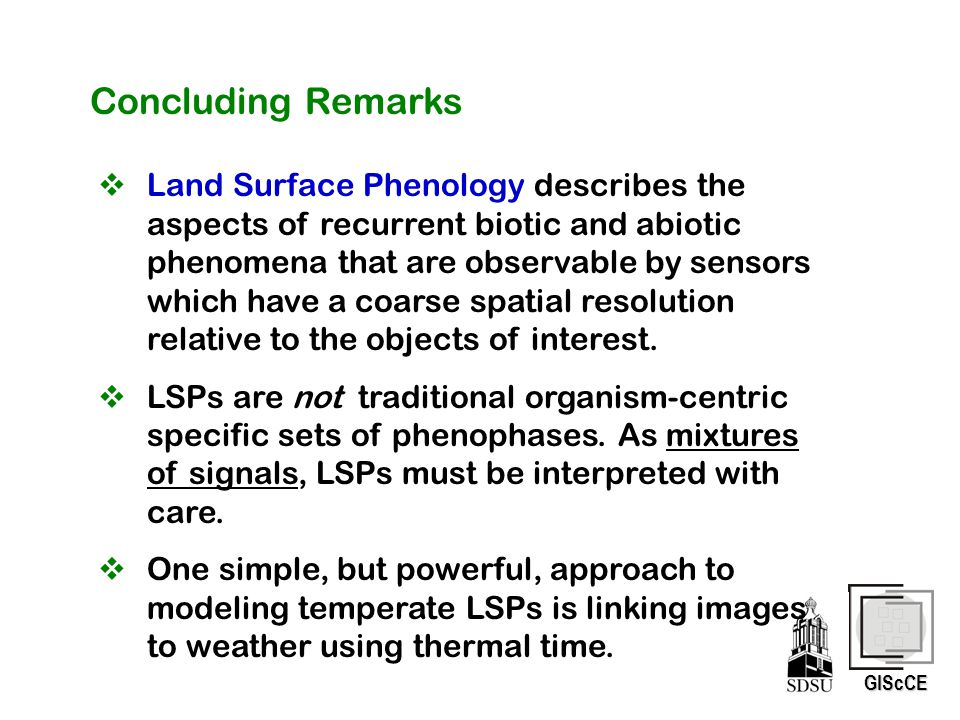 GIScCE Concluding Remarks  Land Surface Phenology describes the aspects of recurrent biotic and abiotic phenomena that are observable by sensors whic