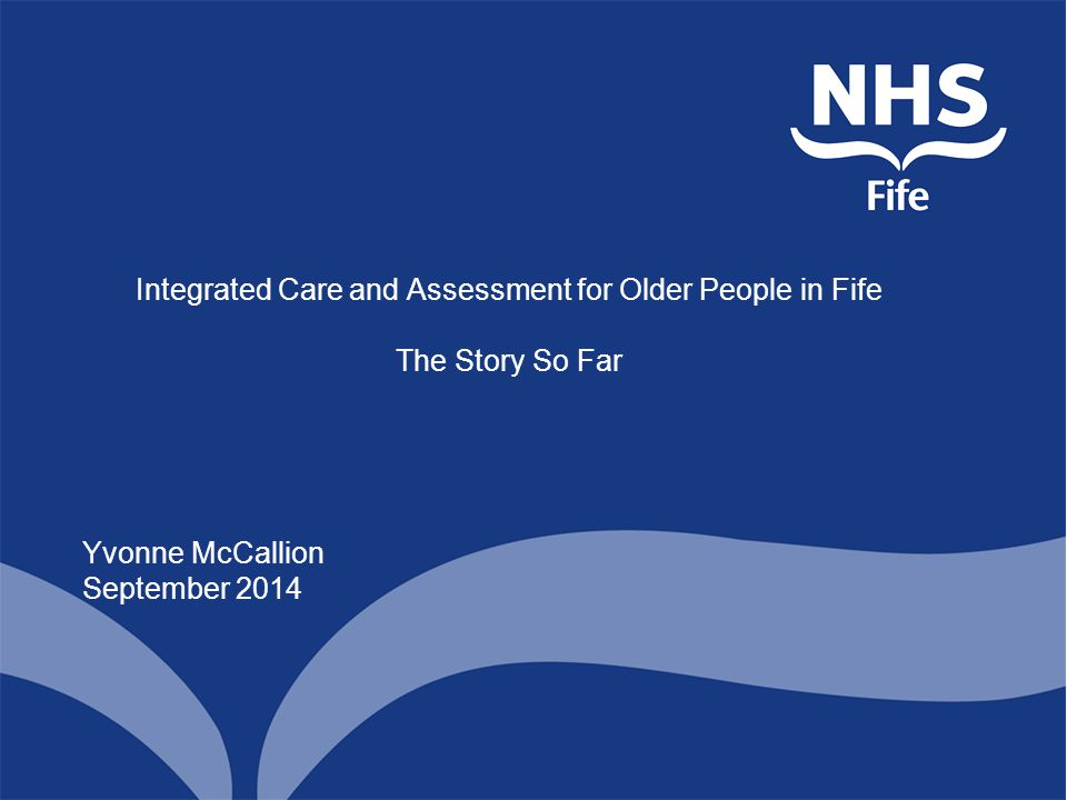 Integrated Care and Assessment for Older People in Fife The Story So Far Yvonne McCallion September 2014