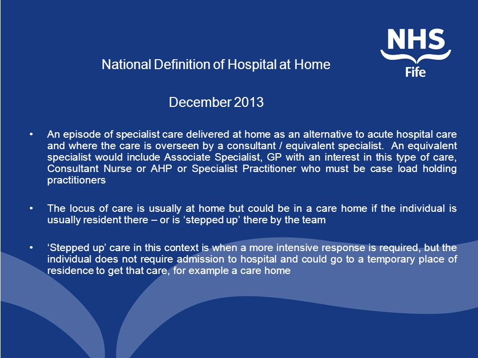 National Definition of Hospital at Home December 2013 An episode of specialist care delivered at home as an alternative to acute hospital care and where the care is overseen by a consultant / equivalent specialist.