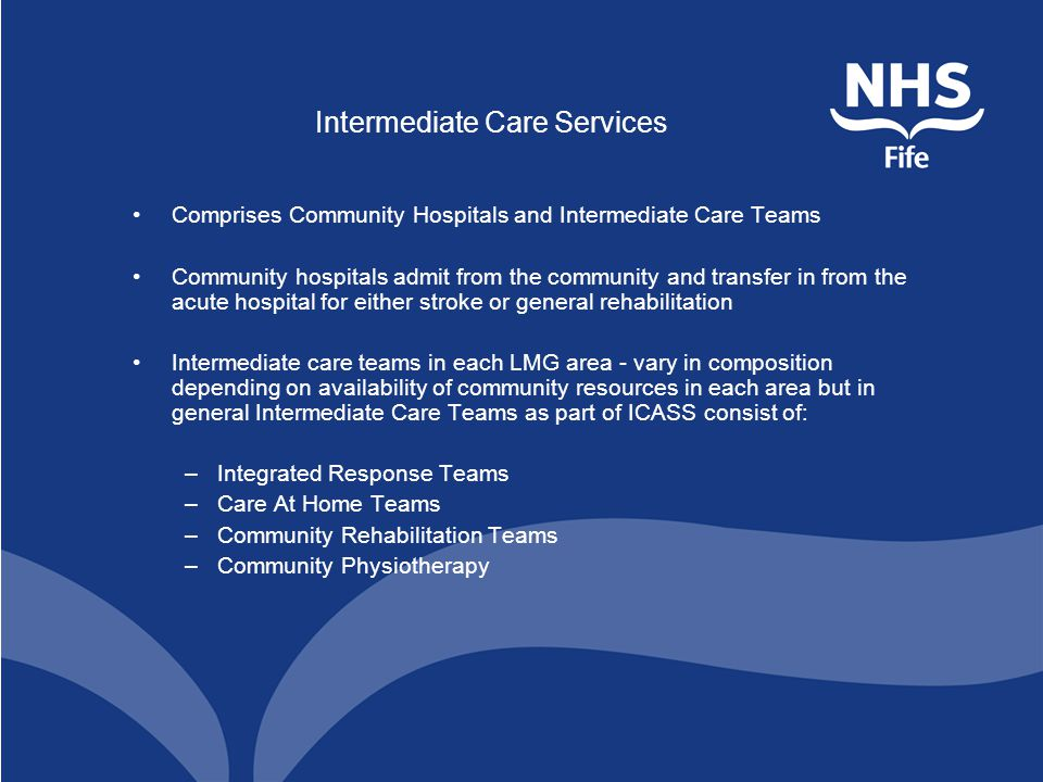 Intermediate Care Services Comprises Community Hospitals and Intermediate Care Teams Community hospitals admit from the community and transfer in from the acute hospital for either stroke or general rehabilitation Intermediate care teams in each LMG area - vary in composition depending on availability of community resources in each area but in general Intermediate Care Teams as part of ICASS consist of: –Integrated Response Teams –Care At Home Teams –Community Rehabilitation Teams –Community Physiotherapy