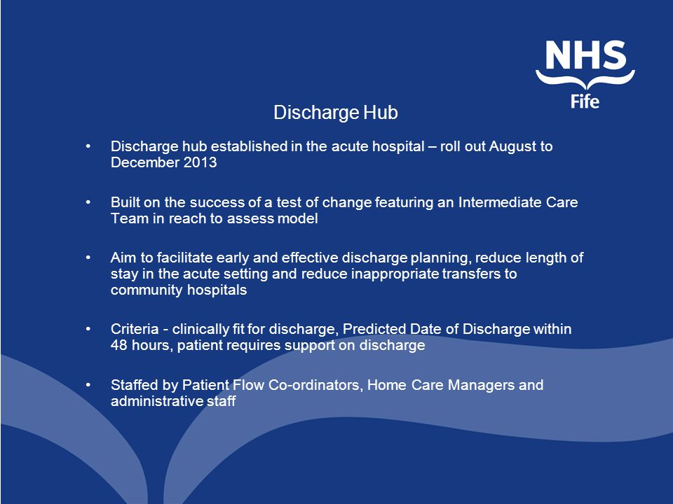 Discharge Hub Discharge hub established in the acute hospital – roll out August to December 2013 Built on the success of a test of change featuring an Intermediate Care Team in reach to assess model Aim to facilitate early and effective discharge planning, reduce length of stay in the acute setting and reduce inappropriate transfers to community hospitals Criteria - clinically fit for discharge, Predicted Date of Discharge within 48 hours, patient requires support on discharge Staffed by Patient Flow Co-ordinators, Home Care Managers and administrative staff