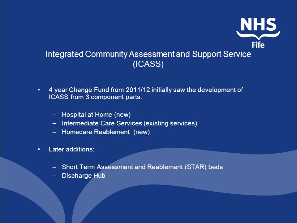 Integrated Community Assessment and Support Service (ICASS) 4 year Change Fund from 2011/12 initially saw the development of ICASS from 3 component parts: –Hospital at Home (new) –Intermediate Care Services (existing services) –Homecare Reablement (new) Later additions: –Short Term Assessment and Reablement (STAR) beds –Discharge Hub