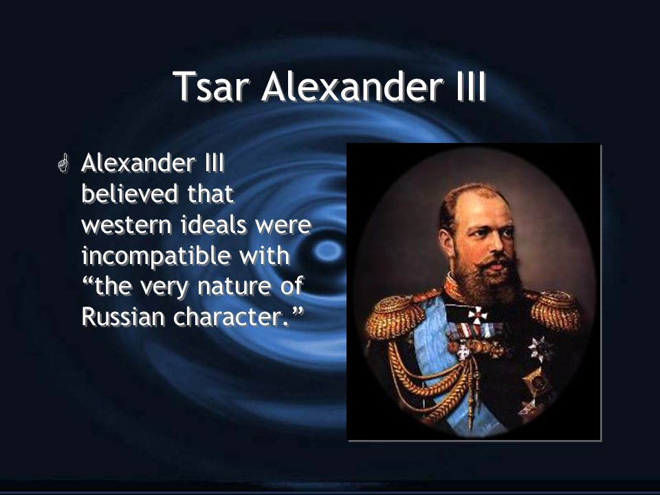 "Tsar Alexander III G Alexander III believed that western ideals were incompatible with ""the very nature of Russian character."""