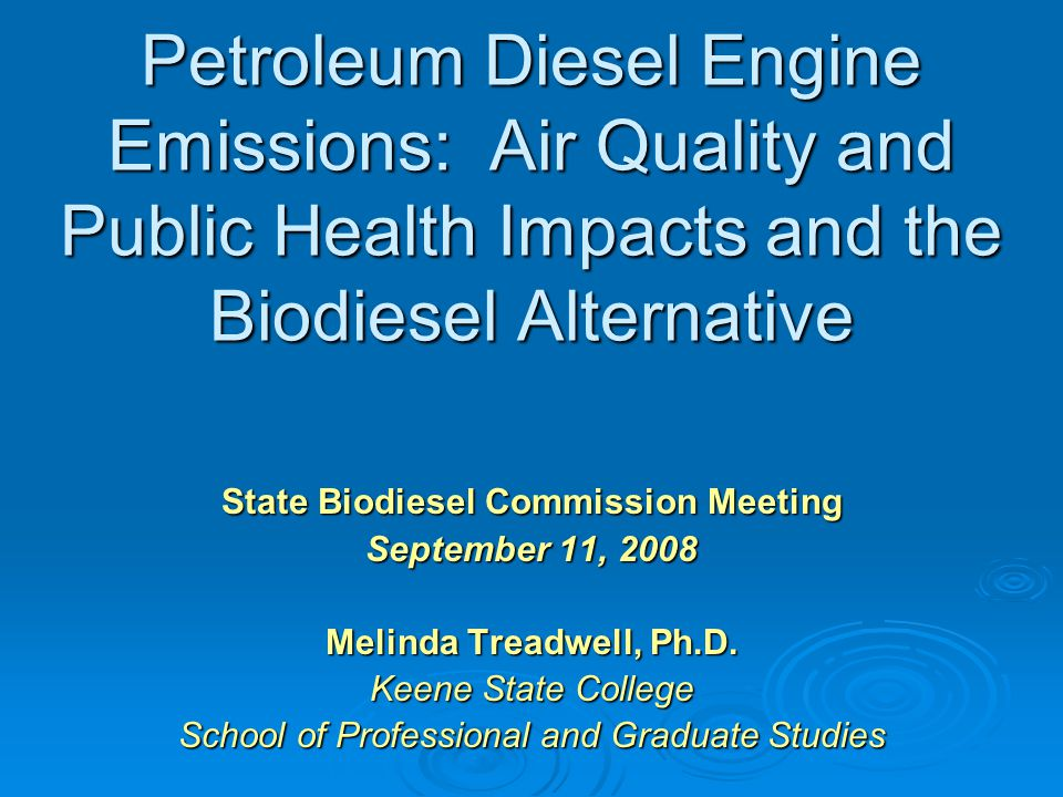 Petroleum Diesel Engine Emissions: Air Quality and Public Health Impacts and the Biodiesel Alternative State Biodiesel Commission Meeting September 11, 2008 Melinda Treadwell, Ph.D.