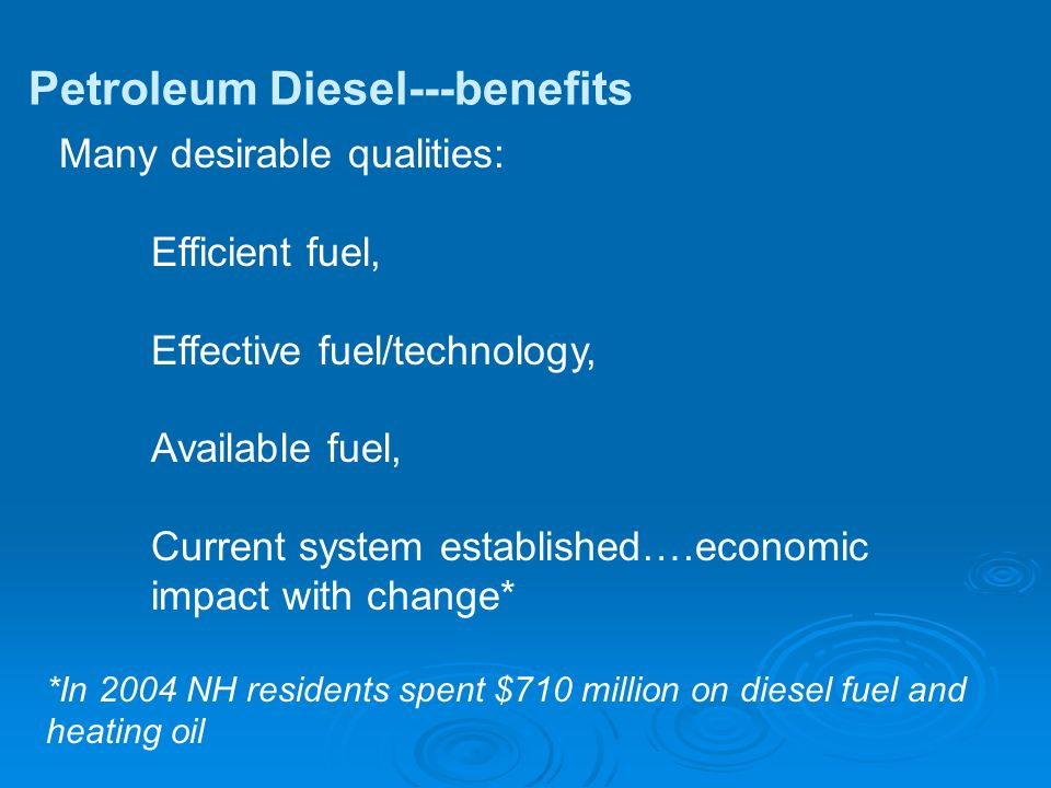 Petroleum Diesel---benefits Many desirable qualities: Efficient fuel, Effective fuel/technology, Available fuel, Current system established….economic impact with change* *In 2004 NH residents spent $710 million on diesel fuel and heating oil