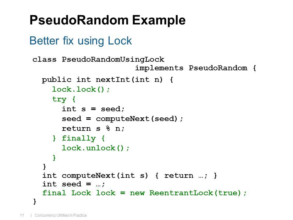 | Concurrency Utilities in Practice 11 PseudoRandom Example Better fix using Lock class PseudoRandomUsingLock implements PseudoRandom { public int nextInt(int n) { lock.lock(); try { int s = seed; seed = computeNext(seed); return s % n; } finally { lock.unlock(); } int computeNext(int s) { return …; } int seed = …; final Lock lock = new ReentrantLock(true); }