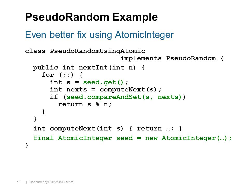 | Concurrency Utilities in Practice 13 Even better fix using AtomicInteger PseudoRandom Example class PseudoRandomUsingAtomic implements PseudoRandom { public int nextInt(int n) { for (;;) { int s = seed.get(); int nexts = computeNext(s); if (seed.compareAndSet(s, nexts)) return s % n; } int computeNext(int s) { return …; } final AtomicInteger seed = new AtomicInteger(…); }