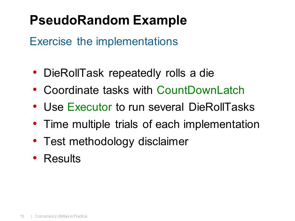 | Concurrency Utilities in Practice 15 PseudoRandom Example DieRollTask repeatedly rolls a die Coordinate tasks with CountDownLatch Use Executor to run several DieRollTasks Time multiple trials of each implementation Test methodology disclaimer Results Exercise the implementations
